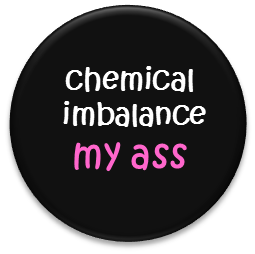 chemical imbalance my ass button